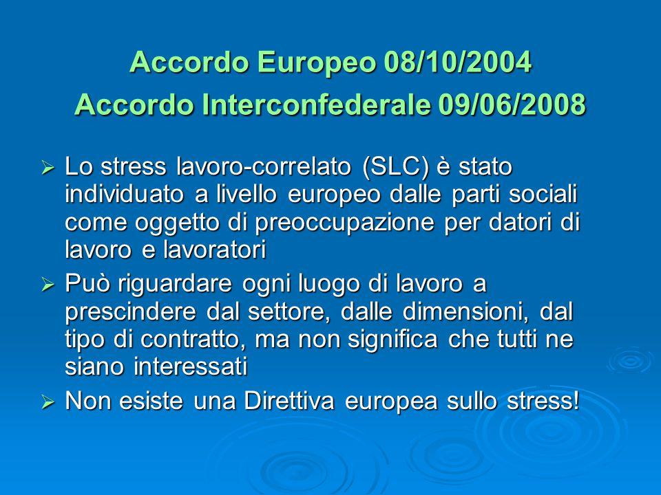 Accordo Europeo 08/10/2004 Accordo Interconfederale 09/06/2008  Lo stress lavoro-correlato (SLC) è stato individuato a livello europeo dalle parti sociali come oggetto di preoccupazione per datori di lavoro e lavoratori  Può riguardare ogni luogo di lavoro a prescindere dal settore, dalle dimensioni, dal tipo di contratto, ma non significa che tutti ne siano interessati  Non esiste una Direttiva europea sullo stress!