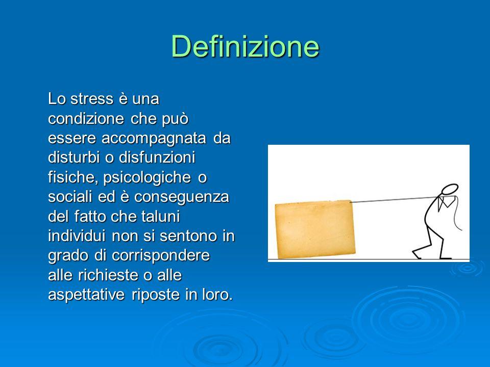 Definizione Lo stress è una condizione che può essere accompagnata da disturbi o disfunzioni fisiche, psicologiche o sociali ed è conseguenza del fatto che taluni individui non si sentono in grado di corrispondere alle richieste o alle aspettative riposte in loro.