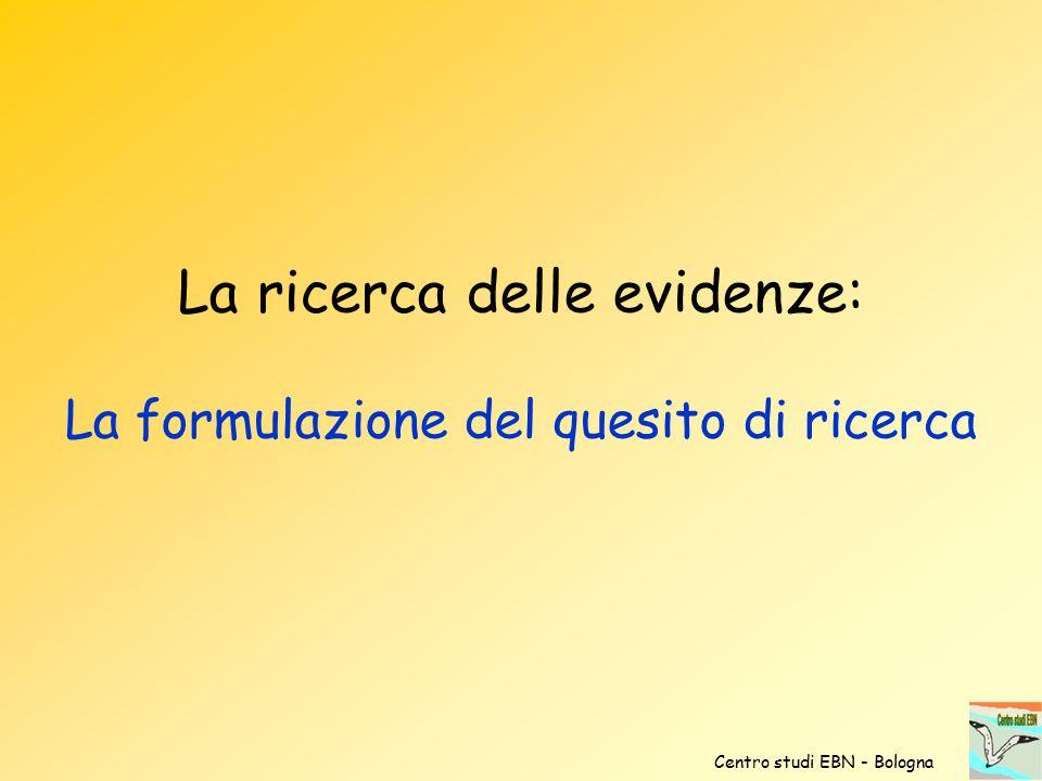 La ricerca delle evidenze: La formulazione del quesito di ricerca Centro studi EBN - Bologna