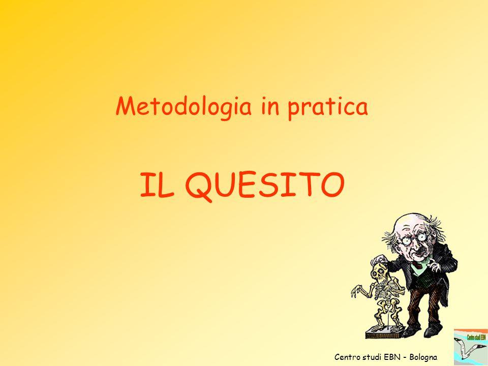 Metodologia in pratica IL QUESITO Centro studi EBN - Bologna