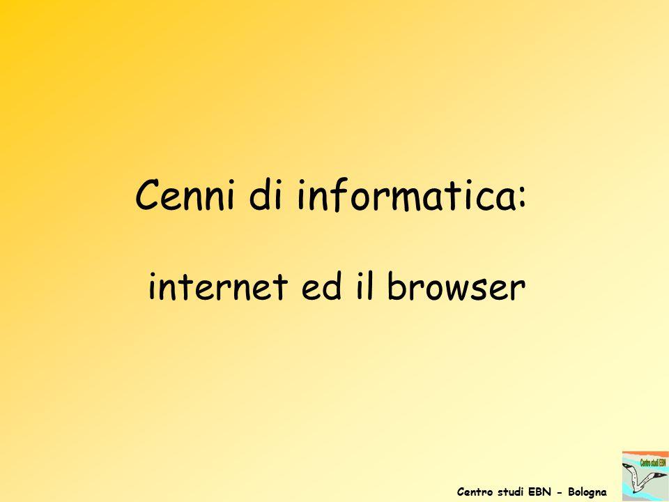 Cenni di informatica: internet ed il browser Centro studi EBN - Bologna