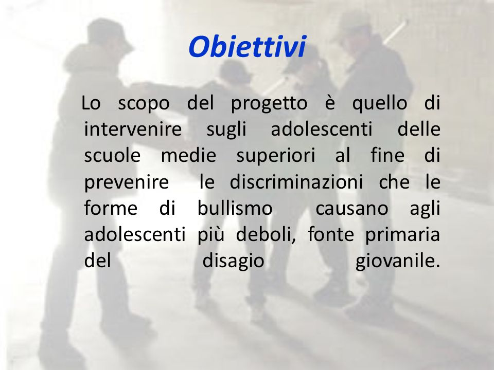 Obiettivi Lo scopo del progetto è quello di intervenire sugli adolescenti delle scuole medie superiori al fine di prevenire le discriminazioni che le forme di bullismo causano agli adolescenti più deboli, fonte primaria del disagio giovanile.