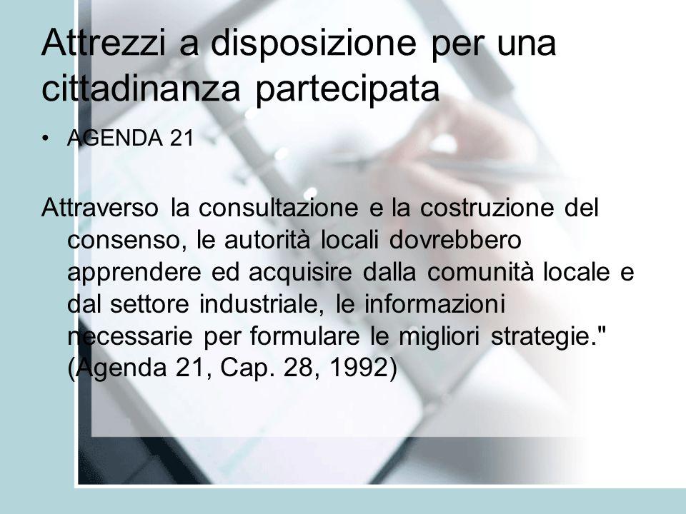 Attrezzi a disposizione per una cittadinanza partecipata AGENDA 21 Attraverso la consultazione e la costruzione del consenso, le autorità locali dovrebbero apprendere ed acquisire dalla comunità locale e dal settore industriale, le informazioni necessarie per formulare le migliori strategie. (Agenda 21, Cap.