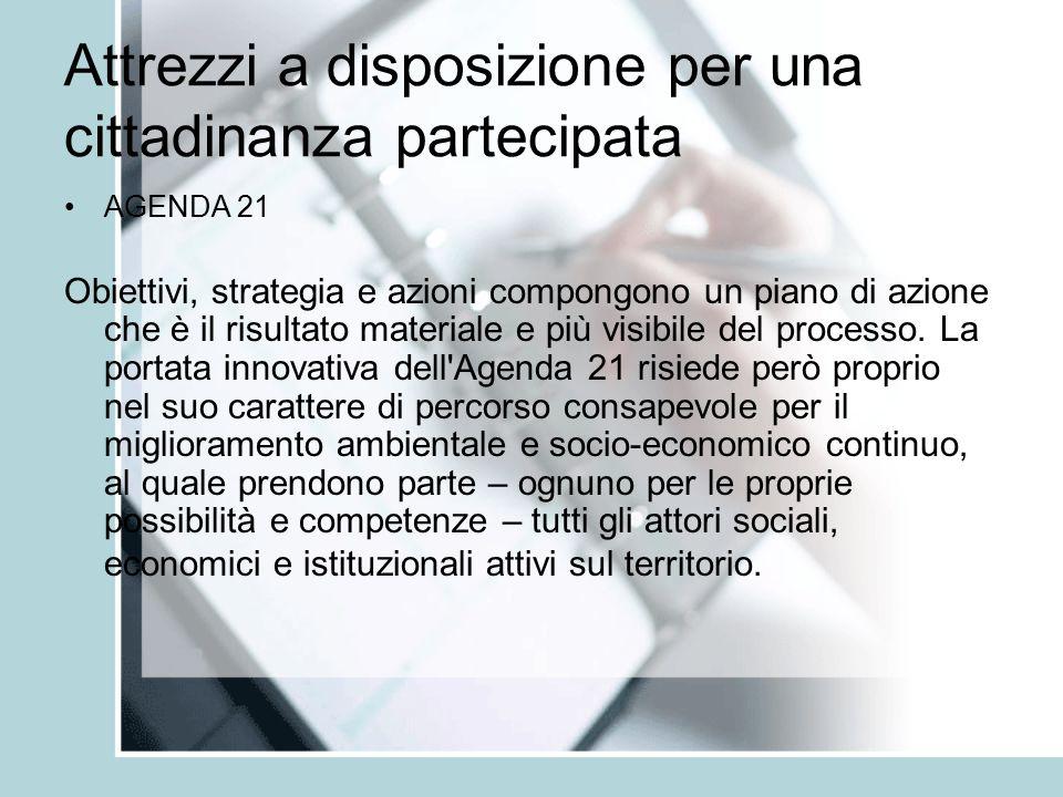 Attrezzi a disposizione per una cittadinanza partecipata AGENDA 21 Obiettivi, strategia e azioni compongono un piano di azione che è il risultato materiale e più visibile del processo.