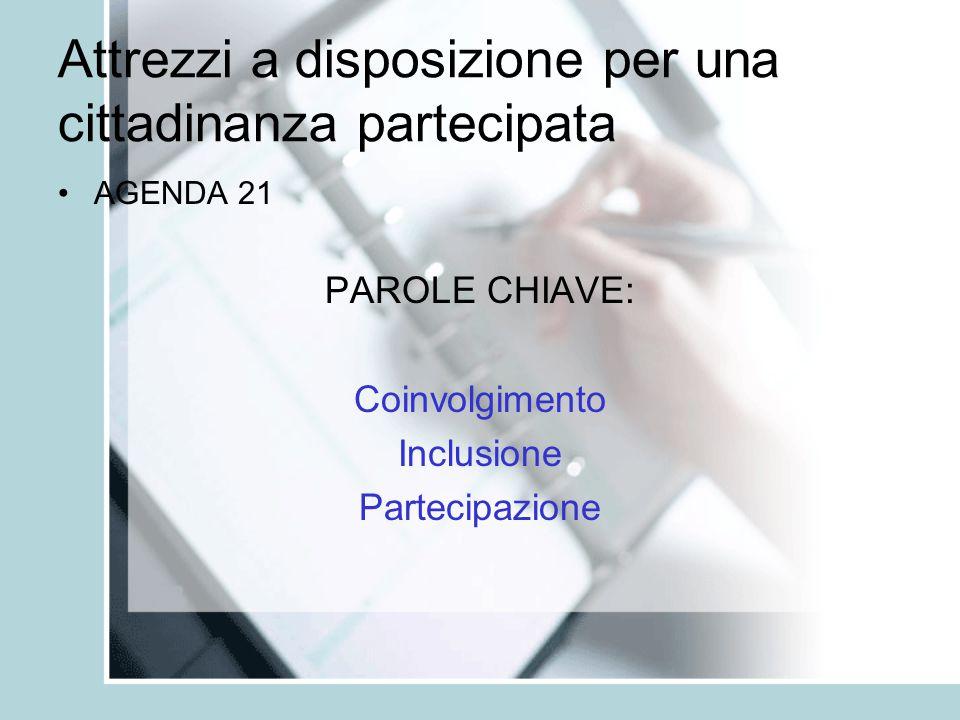 Attrezzi a disposizione per una cittadinanza partecipata AGENDA 21 PAROLE CHIAVE: Coinvolgimento Inclusione Partecipazione