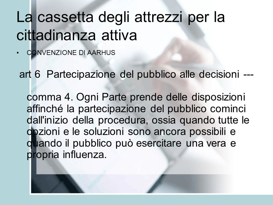 La cassetta degli attrezzi per la cittadinanza attiva CONVENZIONE DI AARHUS art 6 Partecipazione del pubblico alle decisioni --- comma 4.