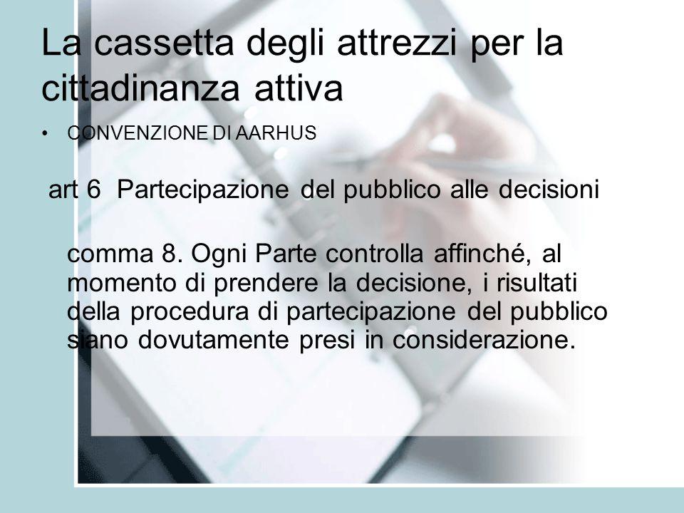 La cassetta degli attrezzi per la cittadinanza attiva CONVENZIONE DI AARHUS art 6 Partecipazione del pubblico alle decisioni comma 8.