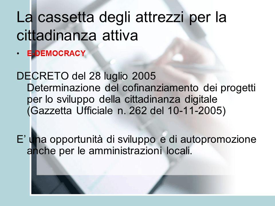 La cassetta degli attrezzi per la cittadinanza attiva E-DEMOCRACY DECRETO del 28 luglio 2005 Determinazione del cofinanziamento dei progetti per lo sviluppo della cittadinanza digitale (Gazzetta Ufficiale n.