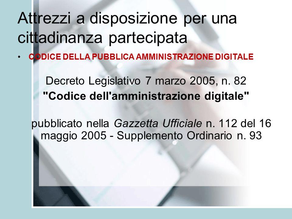 Attrezzi a disposizione per una cittadinanza partecipata CODICE DELLA PUBBLICA AMMINISTRAZIONE DIGITALE Decreto Legislativo 7 marzo 2005, n.