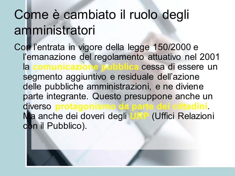 Come è cambiato il ruolo degli amministratori Con l'entrata in vigore della legge 150/2000 e l'emanazione del regolamento attuativo nel 2001 la comunicazione pubblica cessa di essere un segmento aggiuntivo e residuale dell'azione delle pubbliche amministrazioni, e ne diviene parte integrante.