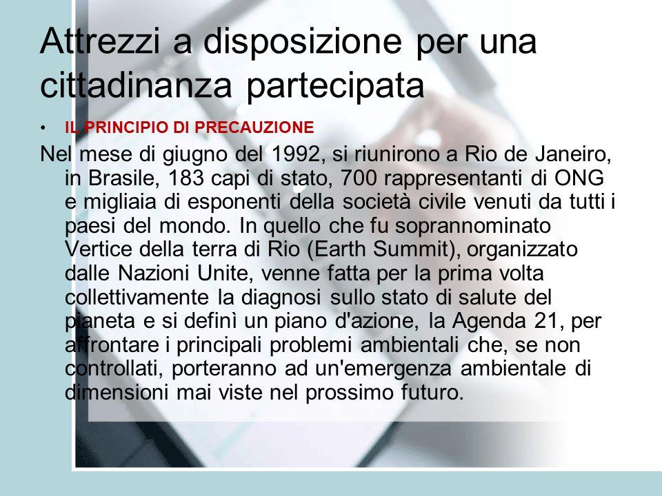 Attrezzi a disposizione per una cittadinanza partecipata IL PRINCIPIO DI PRECAUZIONE Stabilito all articolo 15 della Dichiarazione di Rio sull ambiente e lo sviluppo redatta in occasione del Vertice della Terra