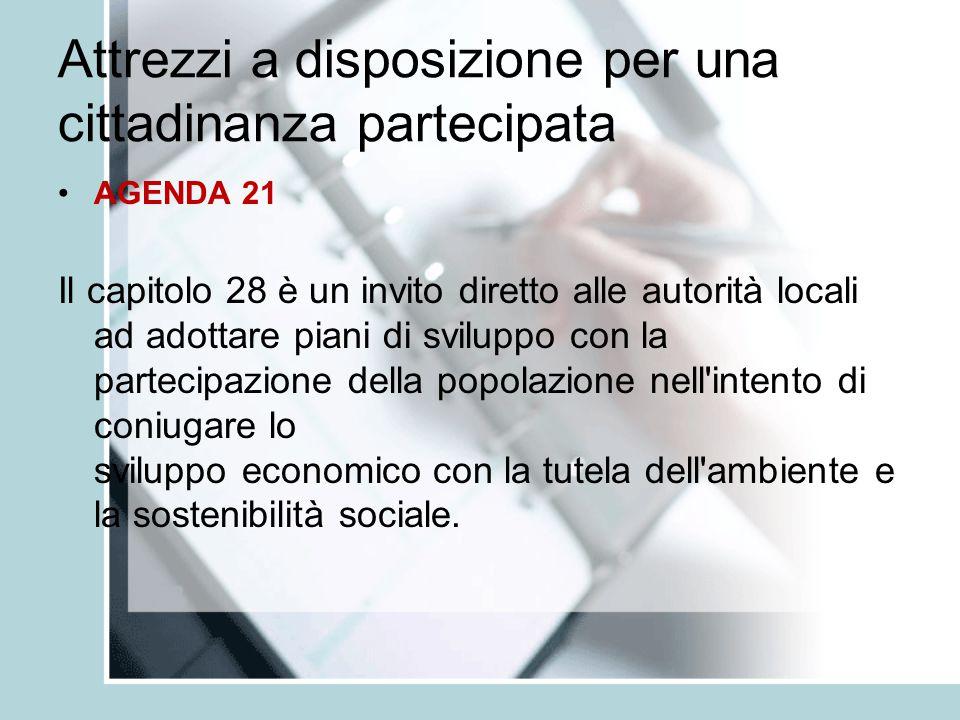 Attrezzi a disposizione per una cittadinanza partecipata AGENDA 21 Ogni autorità locale, dovrebbe dialogare con i cittadini, le organizzazioni locali e le imprese private ed adottare una propria Agenda 21 locale .Agenda 21 locale