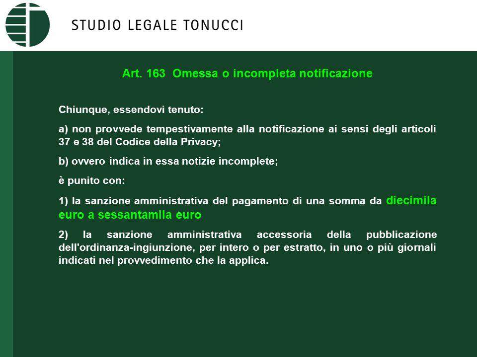 Art. 163 Omessa o incompleta notificazione Chiunque, essendovi tenuto: a) non provvede tempestivamente alla notificazione ai sensi degli articoli 37 e