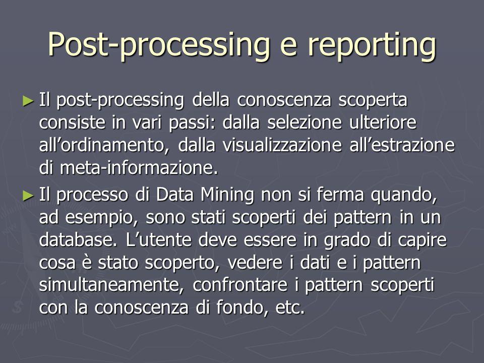 Post-processing e reporting ► Il post-processing della conoscenza scoperta consiste in vari passi: dalla selezione ulteriore all'ordinamento, dalla vi