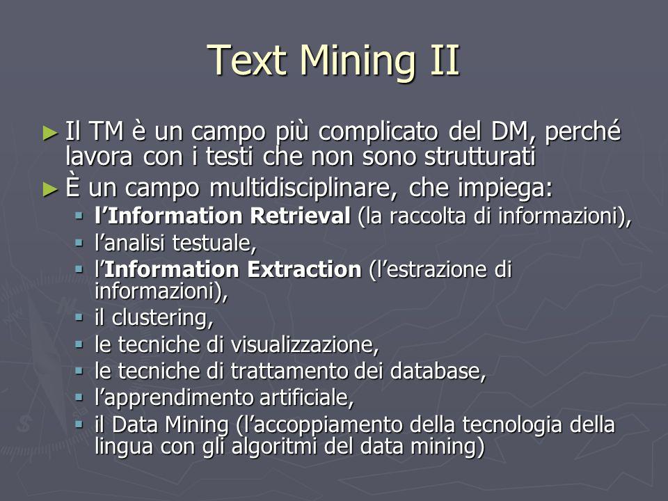 Text Mining II ► Il TM è un campo più complicato del DM, perché lavora con i testi che non sono strutturati ► È un campo multidisciplinare, che impieg