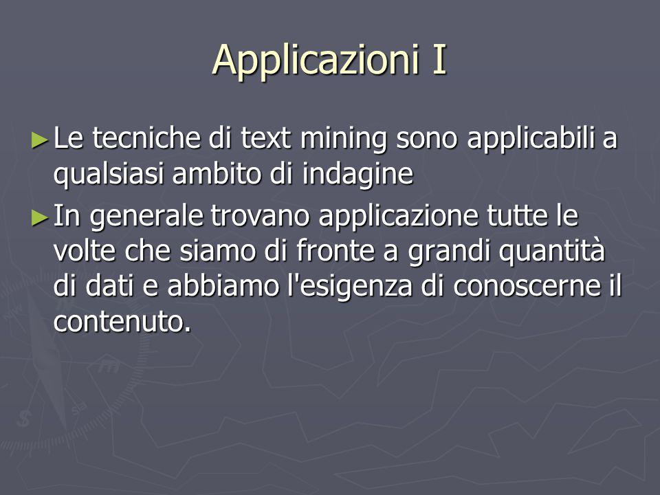 Applicazioni I ► Le tecniche di text mining sono applicabili a qualsiasi ambito di indagine ► In generale trovano applicazione tutte le volte che siam