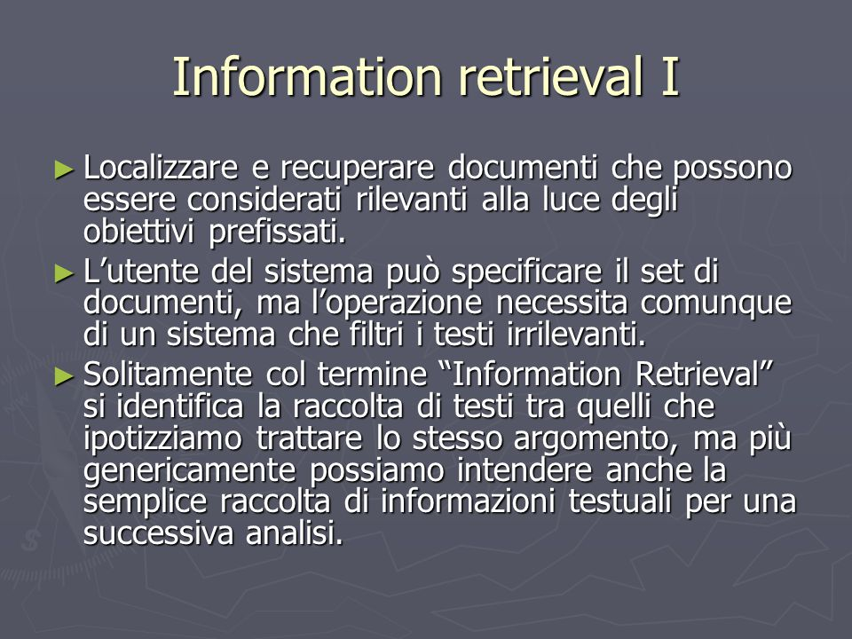 Information retrieval I ► Localizzare e recuperare documenti che possono essere considerati rilevanti alla luce degli obiettivi prefissati. ► L'utente