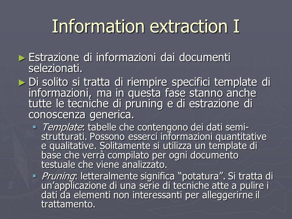 Information extraction I ► Estrazione di informazioni dai documenti selezionati. ► Di solito si tratta di riempire specifici template di informazioni,