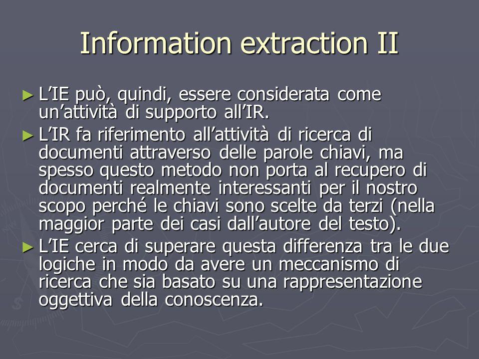Information extraction II ► L'IE può, quindi, essere considerata come un'attività di supporto all'IR. ► L'IR fa riferimento all'attività di ricerca di