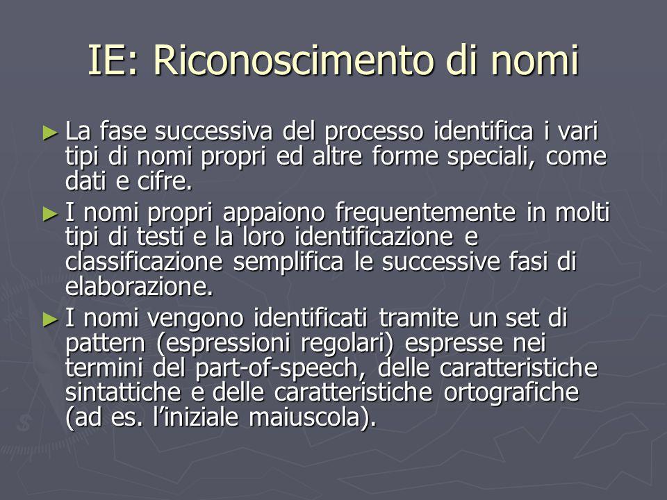 IE: Riconoscimento di nomi ► La fase successiva del processo identifica i vari tipi di nomi propri ed altre forme speciali, come dati e cifre. ► I nom