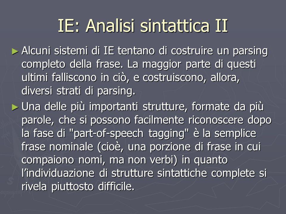 IE: Analisi sintattica II ► Alcuni sistemi di IE tentano di costruire un parsing completo della frase. La maggior parte di questi ultimi falliscono in