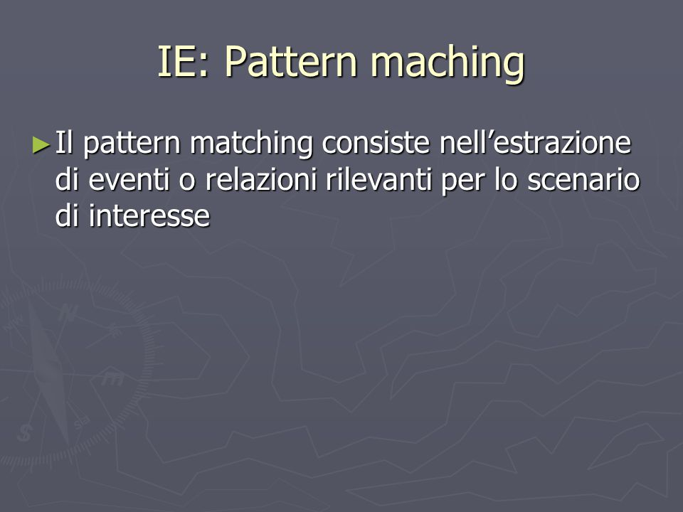 IE: Pattern maching ► Il pattern matching consiste nell'estrazione di eventi o relazioni rilevanti per lo scenario di interesse