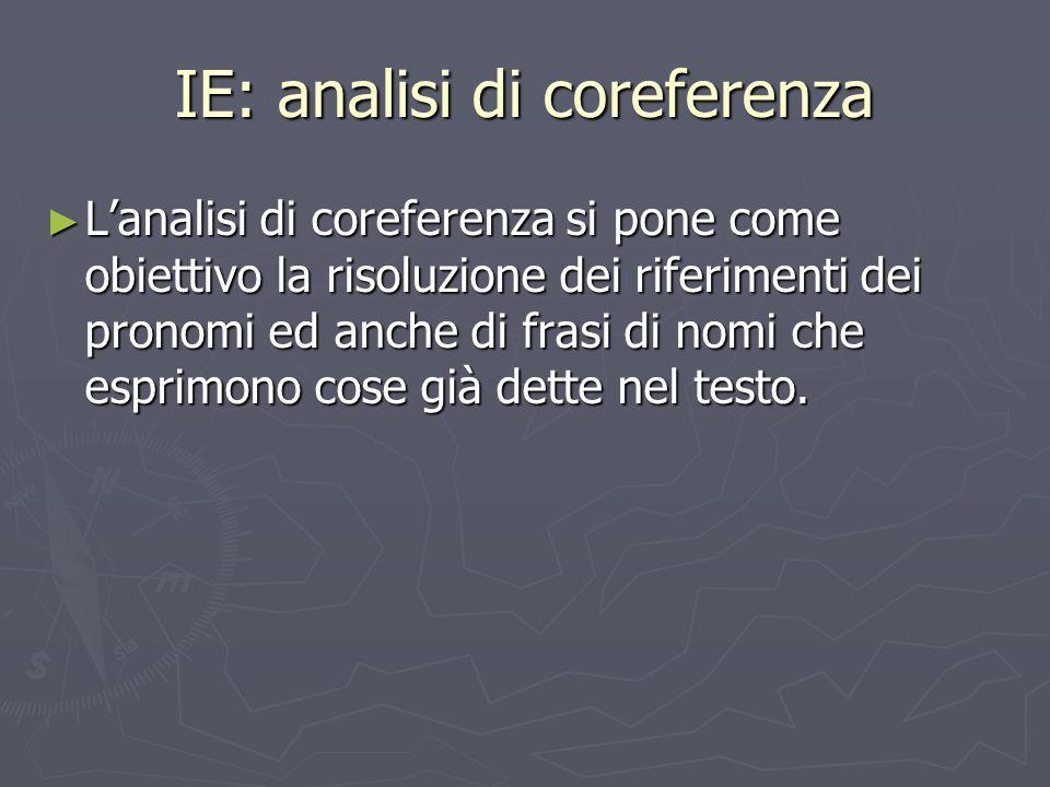 IE: analisi di coreferenza ► L'analisi di coreferenza si pone come obiettivo la risoluzione dei riferimenti dei pronomi ed anche di frasi di nomi che