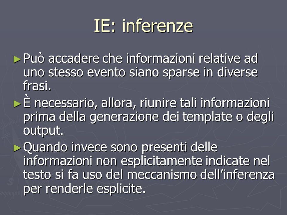 IE: inferenze ► Può accadere che informazioni relative ad uno stesso evento siano sparse in diverse frasi. ► È necessario, allora, riunire tali inform