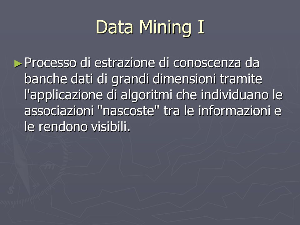 Data Mining I ► Processo di estrazione di conoscenza da banche dati di grandi dimensioni tramite l'applicazione di algoritmi che individuano le associ