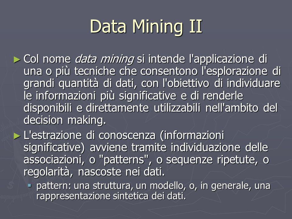 Data Mining II ► Col nome data mining si intende l'applicazione di una o più tecniche che consentono l'esplorazione di grandi quantità di dati, con l'
