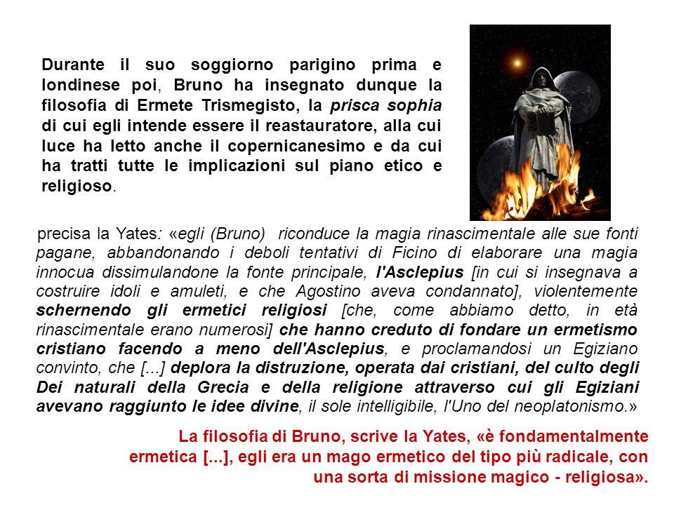 precisa la Yates: «egli (Bruno) riconduce la magia rinascimentale alle sue fonti pagane, abbandonando i deboli tentativi di Ficino di elaborare una magia innocua dissimulandone la fonte principale, l Asclepius [in cui si insegnava a costruire idoli e amuleti, e che Agostino aveva condannato], violentemente schernendo gli ermetici religiosi [che, come abbiamo detto, in età rinascimentale erano numerosi] che hanno creduto di fondare un ermetismo cristiano facendo a meno dell Asclepius, e proclamandosi un Egiziano convinto, che [...] deplora la distruzione, operata dai cristiani, del culto degli Dei naturali della Grecia e della religione attraverso cui gli Egiziani avevano raggiunto le idee divine, il sole intelligibile, l Uno del neoplatonismo.» Durante il suo soggiorno parigino prima e londinese poi, Bruno ha insegnato dunque la filosofia di Ermete Trismegisto, la prisca sophia di cui egli intende essere il reastauratore, alla cui luce ha letto anche il copernicanesimo e da cui ha tratti tutte le implicazioni sul piano etico e religioso.