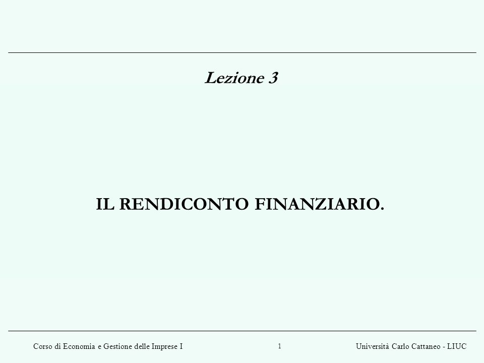 Corso di Economia e Gestione delle Imprese IUniversità Carlo Cattaneo - LIUC 1 Lezione 3 IL RENDICONTO FINANZIARIO.