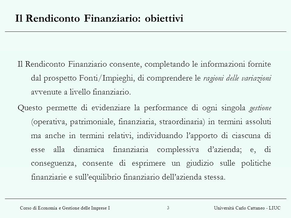 Corso di Economia e Gestione delle Imprese IUniversità Carlo Cattaneo - LIUC 3 Il Rendiconto Finanziario consente, completando le informazioni fornite