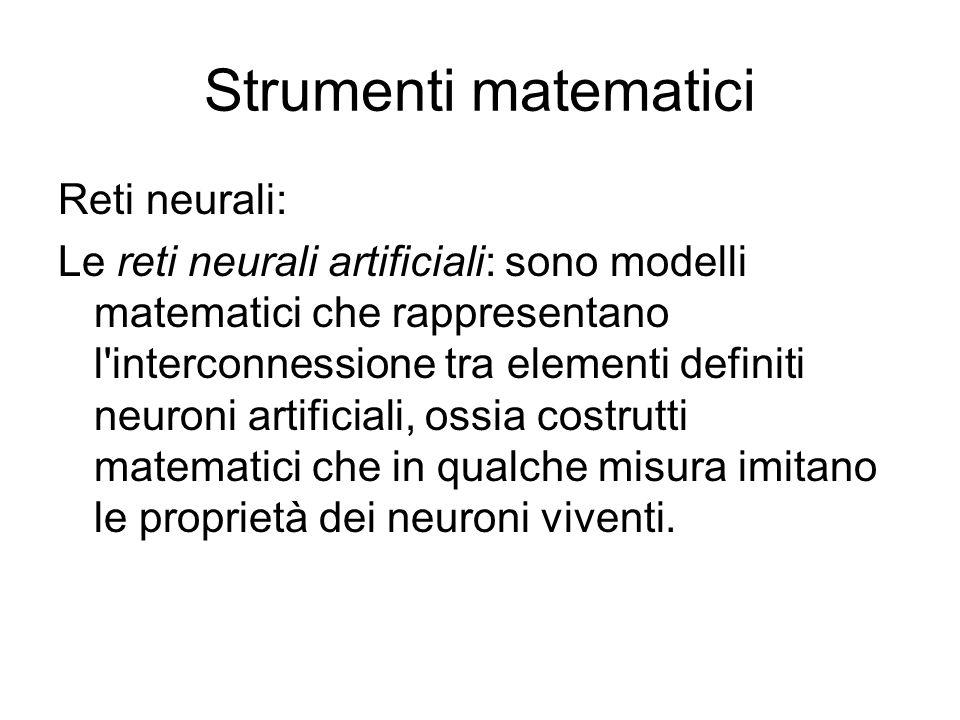 Strumenti matematici Reti neurali: Le reti neurali artificiali: sono modelli matematici che rappresentano l interconnessione tra elementi definiti neuroni artificiali, ossia costrutti matematici che in qualche misura imitano le proprietà dei neuroni viventi.