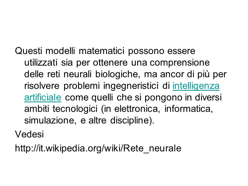 Questi modelli matematici possono essere utilizzati sia per ottenere una comprensione delle reti neurali biologiche, ma ancor di più per risolvere problemi ingegneristici di intelligenza artificiale come quelli che si pongono in diversi ambiti tecnologici (in elettronica, informatica, simulazione, e altre discipline).intelligenza artificiale Vedesi http://it.wikipedia.org/wiki/Rete_neurale