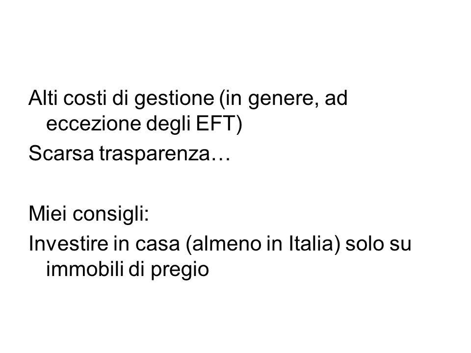Alti costi di gestione (in genere, ad eccezione degli EFT) Scarsa trasparenza… Miei consigli: Investire in casa (almeno in Italia) solo su immobili di pregio