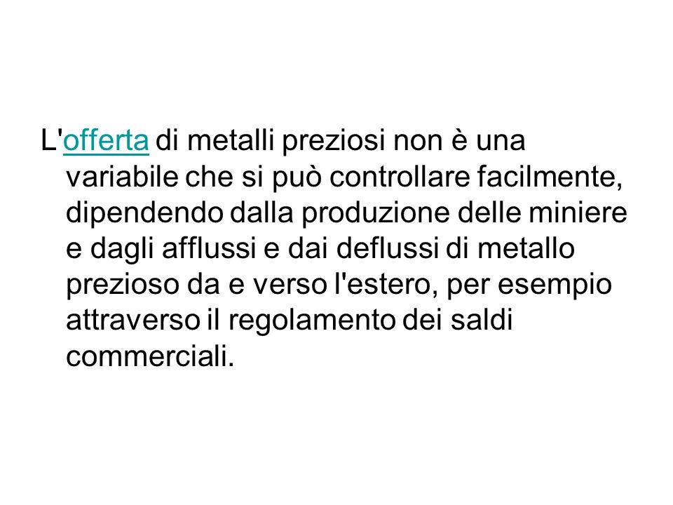 L'offerta di metalli preziosi non è una variabile che si può controllare facilmente, dipendendo dalla produzione delle miniere e dagli afflussi e dai