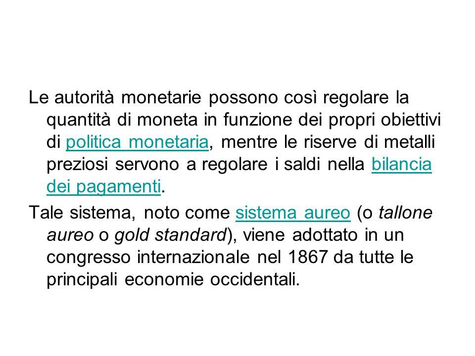 Le autorità monetarie possono così regolare la quantità di moneta in funzione dei propri obiettivi di politica monetaria, mentre le riserve di metalli