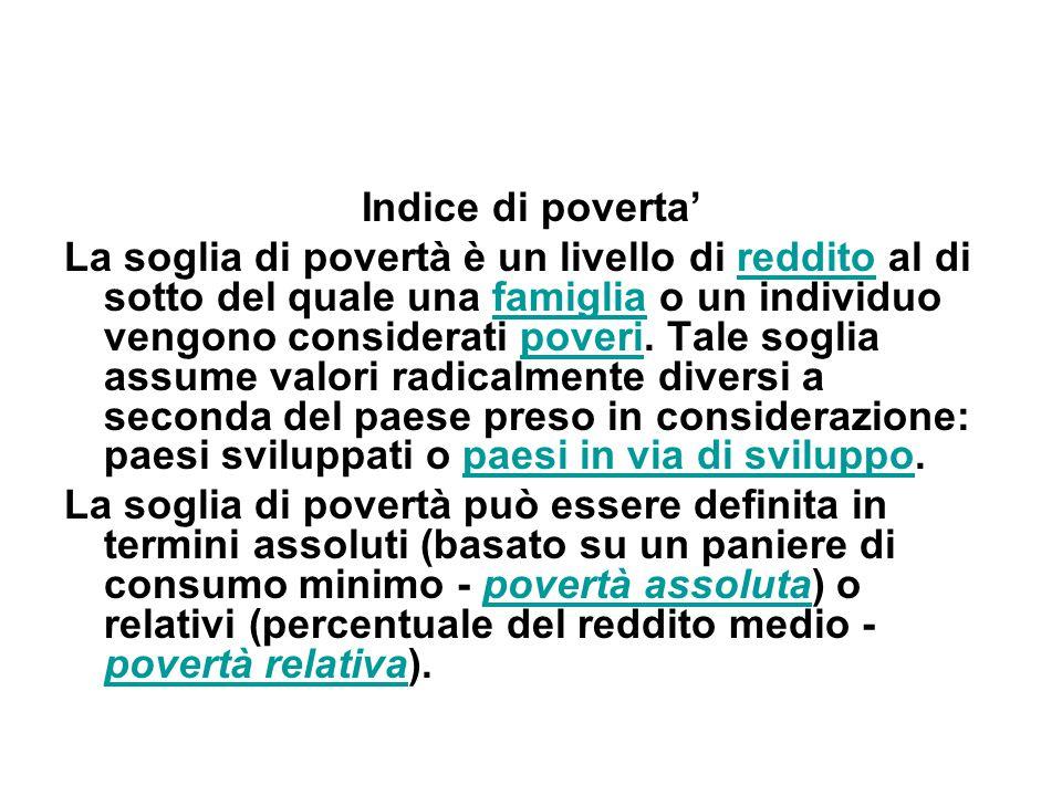 Indice di poverta' La soglia di povertà è un livello di reddito al di sotto del quale una famiglia o un individuo vengono considerati poveri. Tale sog