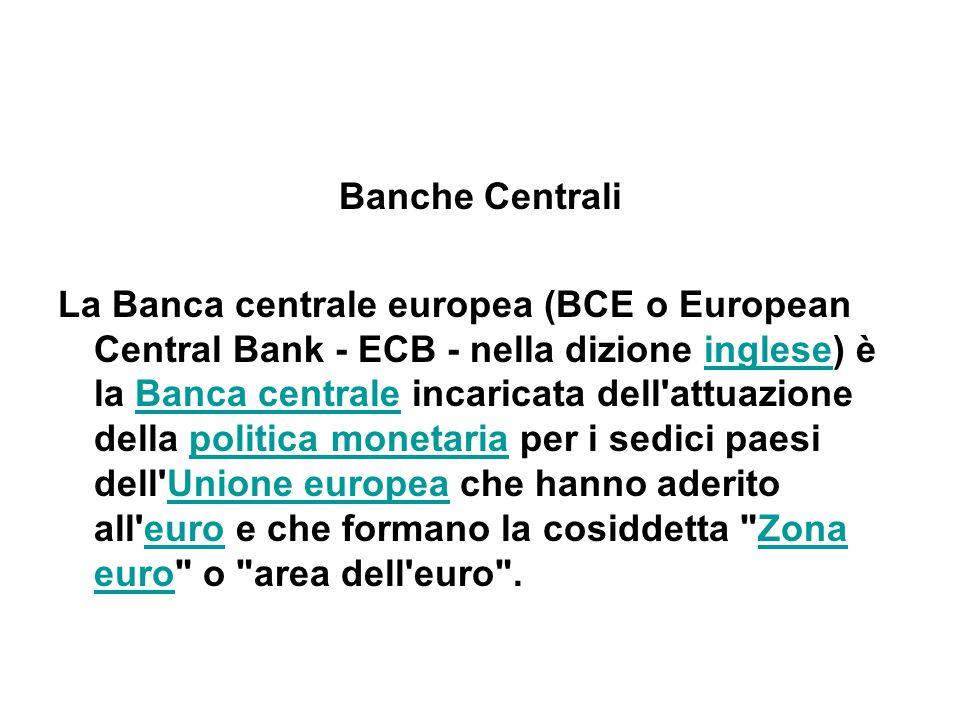Banche Centrali La Banca centrale europea (BCE o European Central Bank - ECB - nella dizione inglese) è la Banca centrale incaricata dell attuazione della politica monetaria per i sedici paesi dell Unione europea che hanno aderito all euro e che formano la cosiddetta Zona euro o area dell euro .ingleseBanca centralepolitica monetariaUnione europeaeuroZona euro