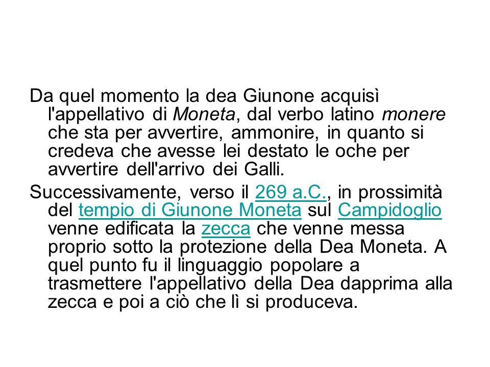 Da quel momento la dea Giunone acquisì l'appellativo di Moneta, dal verbo latino monere che sta per avvertire, ammonire, in quanto si credeva che aves