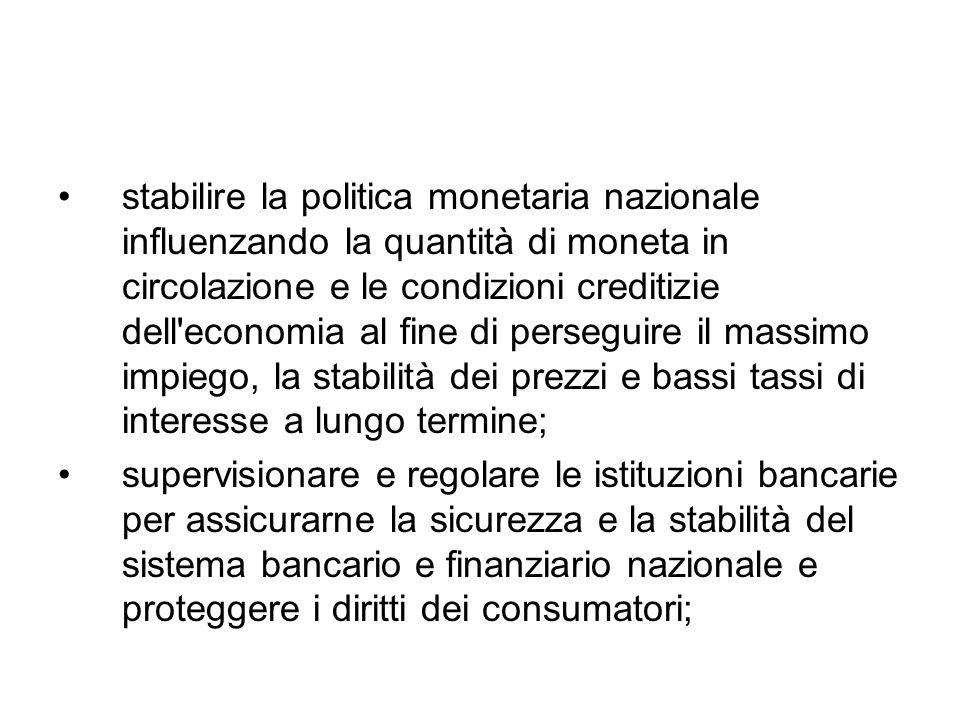 stabilire la politica monetaria nazionale influenzando la quantità di moneta in circolazione e le condizioni creditizie dell'economia al fine di perse