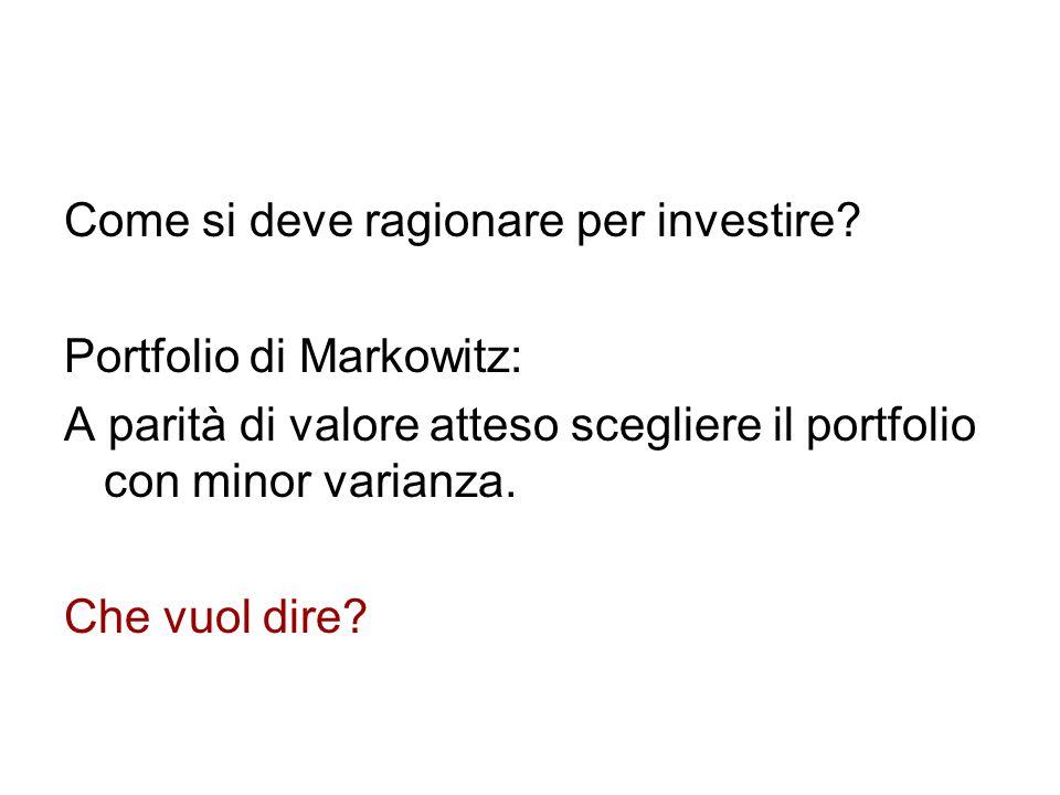 Come si deve ragionare per investire? Portfolio di Markowitz: A parità di valore atteso scegliere il portfolio con minor varianza. Che vuol dire?