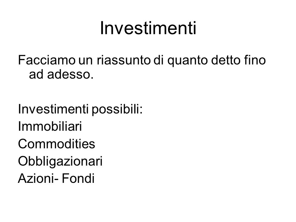 Investimenti Facciamo un riassunto di quanto detto fino ad adesso. Investimenti possibili: Immobiliari Commodities Obbligazionari Azioni- Fondi
