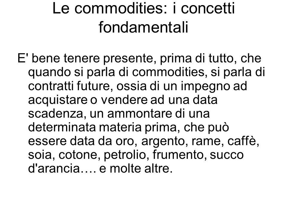 Le commodities: i concetti fondamentali E' bene tenere presente, prima di tutto, che quando si parla di commodities, si parla di contratti future, oss