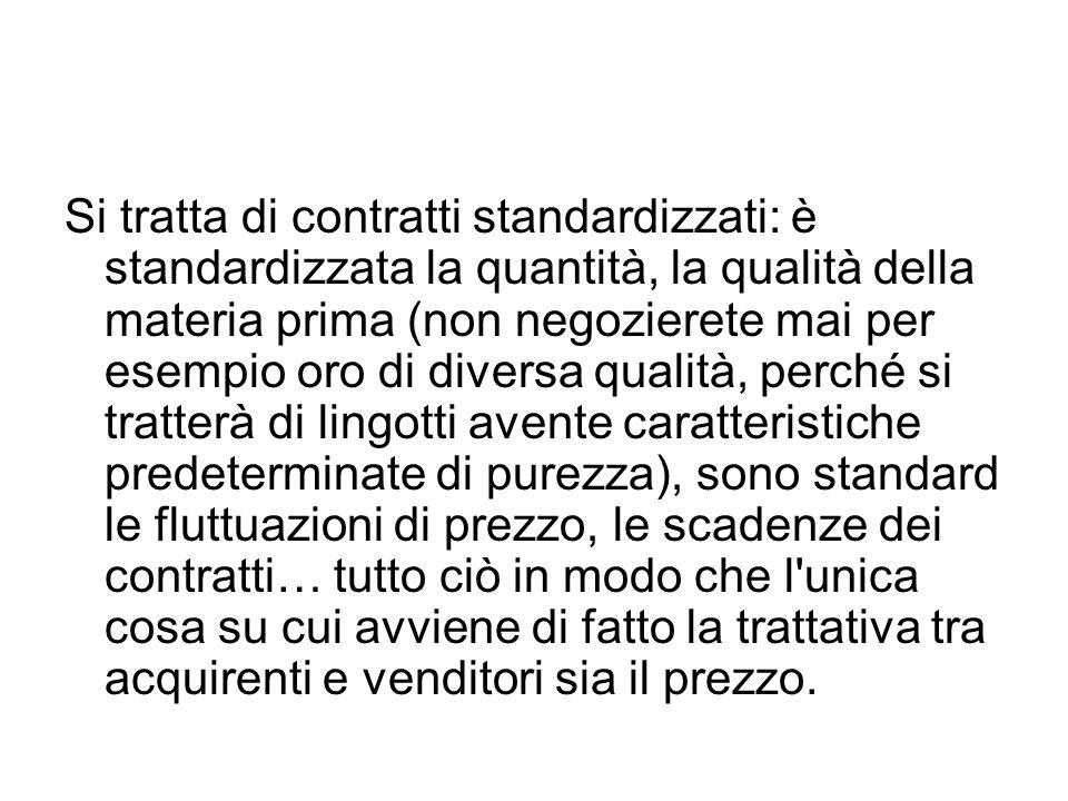 Si tratta di contratti standardizzati: è standardizzata la quantità, la qualità della materia prima (non negozierete mai per esempio oro di diversa qu