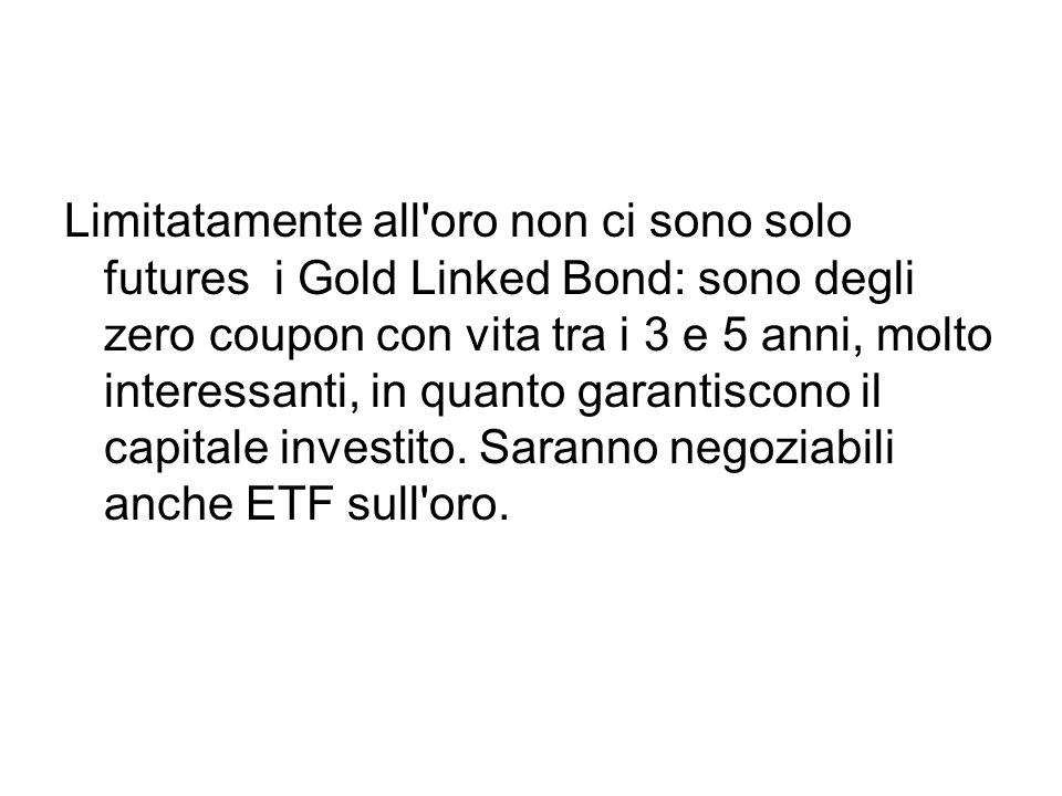 Limitatamente all oro non ci sono solo futures i Gold Linked Bond: sono degli zero coupon con vita tra i 3 e 5 anni, molto interessanti, in quanto garantiscono il capitale investito.