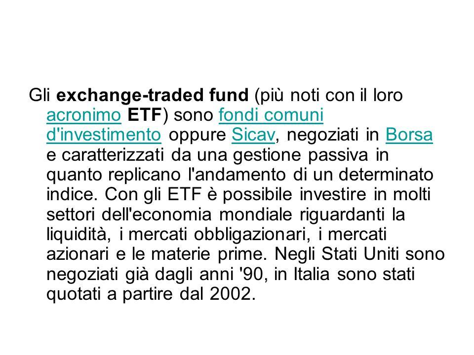 Gli exchange-traded fund (più noti con il loro acronimo ETF) sono fondi comuni d investimento oppure Sicav, negoziati in Borsa e caratterizzati da una gestione passiva in quanto replicano l andamento di un determinato indice.