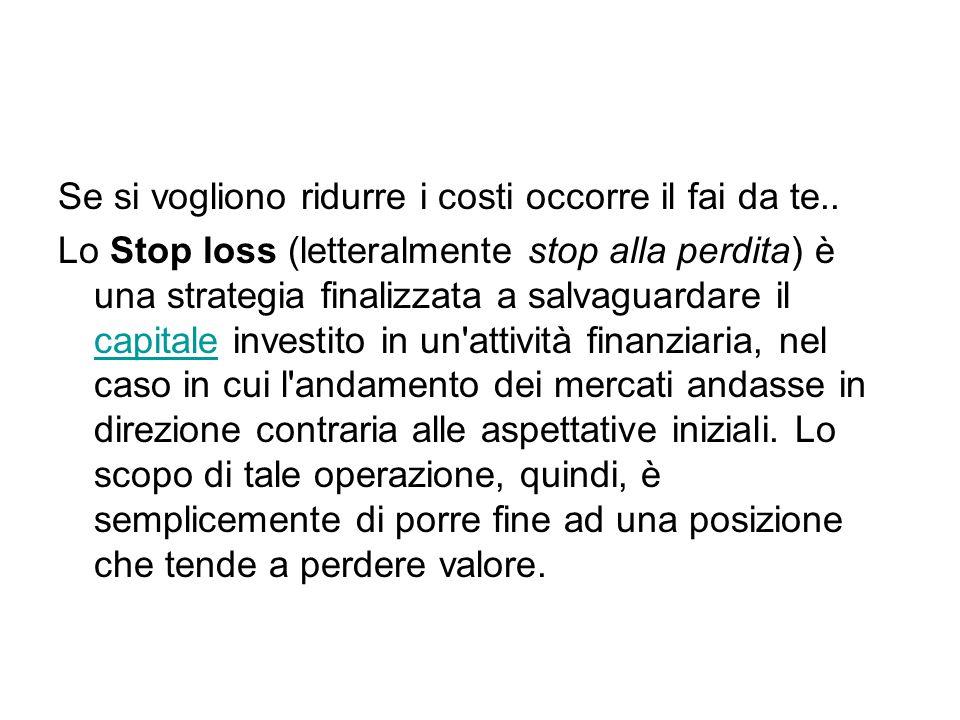 Se si vogliono ridurre i costi occorre il fai da te.. Lo Stop loss (letteralmente stop alla perdita) è una strategia finalizzata a salvaguardare il ca