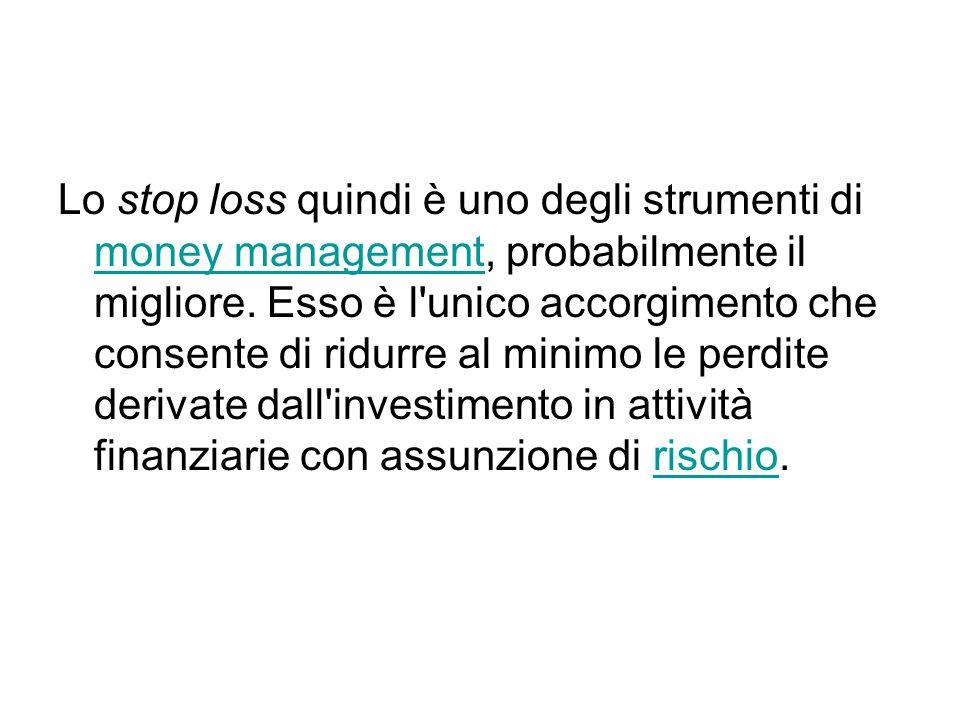 Lo stop loss quindi è uno degli strumenti di money management, probabilmente il migliore. Esso è l'unico accorgimento che consente di ridurre al minim
